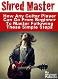 Shred Master: How Any Guitar Player Can Go From Beginner To Master  Following These Simple Steps