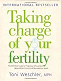 Toni Weschler Taking Charge Of Your Fertility: The Definitive Guide to Natural Birth Control, Pregnancy Achievement and Reproductive Health: The Definitive Guide to ... Pregnancy Achievement and Reproductive Wealth