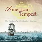 American Tempest: How the Boston Tea Party Sparked a Revolution | Harlow Giles Unger