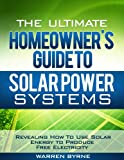 The Ultimate Homeowner&#8217;s Guide to Solar Power Systems &#8211; Revealing How To Use Solar Energy to Produce Free Electricity