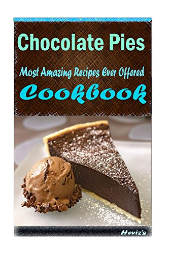 Chocolate Pies 101. Delicious, Nutritious, Low Budget, Mouth Watering Cookbook by Heviz's