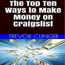 The Top Ten Ways to Make Money on Craigslist: Whether You're Looking to Make Full-Time Income from Home or a Little Extra Spending Money (       UNABRIDGED) by Trevor Clinger Narrated by Robert Ebeid