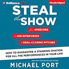 Steal the Show: From Speeches to Job Interviews to Deal-Closing Pitches, How to Guarantee a Standing Ovation for All the Performances in Your Life (       UNABRIDGED) by Michael Port Narrated by Michael Port