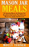 Mason Jar Meals: 20 Amazing Mason Jar Recipes For Breakfast And Lunch, Plus Delicious Mason Jar Salads And Desserts (Cooking for One, Meals in a Jar, Quick And Easy Recipes)