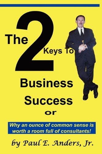 The 2 Keys to Business Success: Why an Ounce of Common Sense Is Worth a Room Full of Consultants