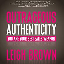 Outrageous Authenticity: You Are Your Best Sales Weapon Audiobook by Leigh Brown Narrated by Leigh Brown