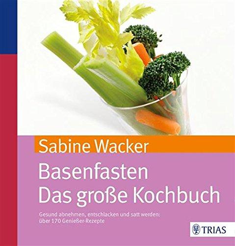 Sabine Wacker - Basenfasten - Das große Kochbuch: Gesund abnehmen und entschlacken mit über 170 Rezepten