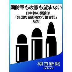 国防軍も改憲も望まない 日中韓の世論は「集団的自衛権の行使容認」反対 (朝日新聞デジタルSELECT)