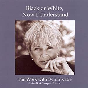 Black or White, Now I Understand | [Byron Katie Mitchell]