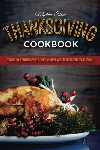 Thanksgiving Cookbook: Cooking Your Thanksgiving Turkey and Help with Thanksgiving Decorations: A very Happy Thanksgiving Cookbook by Martha Stone