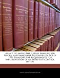 img - for An Act to amend the Illegal Immigration Reform and Immigrant Responsibility Act of 1996 to modify the requirements for implementation of an entry-exit control system. book / textbook / text book