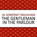 The Gentleman in the Parlour (       UNABRIDGED) by W. Somerset Maugham Narrated by Philip Bird