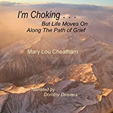I'm Choking...but Life Moves on Along the Path of Grief: Insights About Grieving, Book 1 Audiobook by Mary Lou Cheatham Narrated by Dorothy Deavers