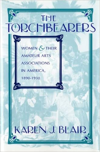 The Torchbearers: Women and Their Amateur Arts Associations in America, 1890-1930 (Philanthropic and Nonprofit Studies)
