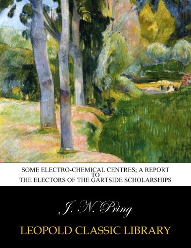 Some electro-chemical centres; A report to the electors of the Gartside scholarships PDF