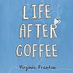 Life After Coffee | Virginia Franken
