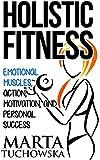 Motivation: Holistic Fitness: Emotional Muscles, Action, Motivation, and Personal Success (Motivation, Motivational Books Book 1)