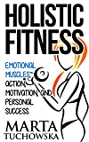 HOLISTIC FITNESS: Emotional Muscles, Action, Motivation, and Personal Success (Coaching, Motivation, Success, Self-Confidence Book 1)