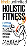 Holistic Fitness: Emotional Muscles, Action, Motivation, and Personal Success (Coaching for Motivation, Success and Self-Confidence Book 1)