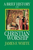 A Brief History of Christian Worship (0687034140) by James F. White