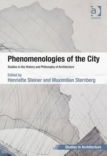 Phenomenologies of the City: Studies in the History and Philosophy of Architecture (Ashgate Studies in Architecture)