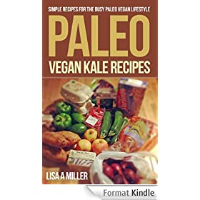 Paleo Vegan Kale Recipes:  Simple Recipes For the Busy Paleo Vegan Lifestyle (English Edition)