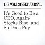 It's Good to Be a CEO, Again: Stocks Rise, and So Does Pay   Theo Francis,Joann S. Lublin