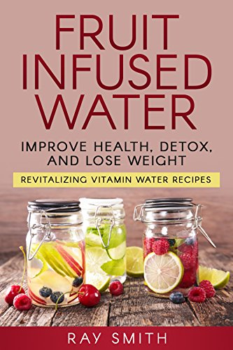 Fruit Infused Water: Revitalizing Vitamin Water Recipes - Lose Weight, Detox, And Improve Your Health PDF
