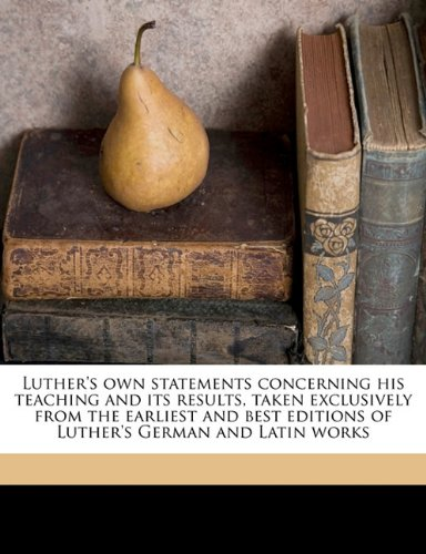 Luther's own statements concerning his teaching and its results, taken exclusively from the earliest and best editions of Luther's German and Latin works