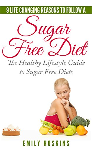 Sugar Free: 9 Life Changing Reasons To Follow A Sugar Free Diet: The Healthy Lifestyle Guide To Sugar Free Diets (Detox, Sugar Free, Sugar Free Diet, Diabetes ... Weight Loss Tips, Sugar Free Recipes,) by Emily Hoskins