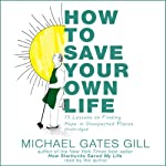 How to Save Your Own Life: 15 Lessons on Finding Hope in Unexpected Places | Michael Gates Gill