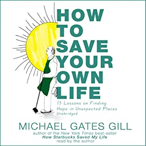 How to Save Your Own Life: 15 Lessons on Finding Hope in Unexpected Places | [Michael Gates Gill]