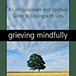 Grieving Mindfully: A Compassionate and Spiritual Guide to Coping with Loss | Sameet M. Kumar PhD