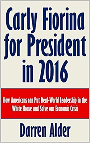 Carly Fiorina for President in 2016: How Americans can Put Real-World Leadership in the White House and Solve our Economic Crisis