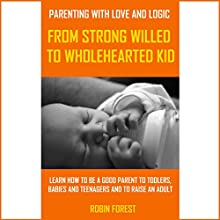 Parenting with Love and Logic: From Strong-Willed to Wholehearted Child Audiobook by Robin Forest Narrated by Eddie Leonard Jr.