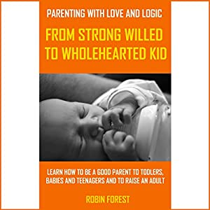 Parenting with Love and Logic: From Strong-Willed to Wholehearted Child