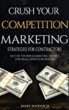 Crush Your Competition Marketing Strategies for Contractors: Out of the Box Marketing Tactics for Small Service Businesses