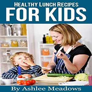 Healthy Lunch Recipes For Kids: Quick & Easy Meals For Healthy Children, Parenting Has Never Been More Easy. (Healthy Recipes For Kids) | [Ashlee Meadows]