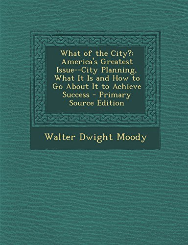 What of the City?: America's Greatest Issue--City Planning, What It Is and How to Go about It to Achieve Success - Primary Source Edition