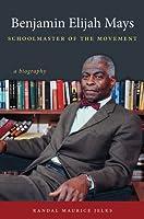 Benjamin Elijah Mays, Schoolmaster of the Movement: A Biography