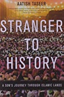 Stranger to History: A Son's Journey through Islamic Lands by Aatish Taseer