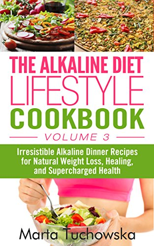 The Alkaline Diet Lifestyle Cookbook Vol.3: Irresistible Alkaline Dinner Recipes for Natural Weight Loss, Healing, and Supercharged Health (Alkaline Recipes, Alkaline Cookbook) by Marta Tuchowska