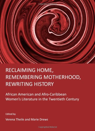 Reclaiming Home, Remembering Motherhood, Rewriting History: African American and Afro-Caribbean Women's Literature in th