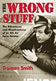 img - for The Wrong Stuff: The Adventures and Misadventures of an 8th Air Force Aviator book / textbook / text book