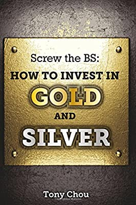 Screw the BS: How to Invest in Gold and Silver de Tony Chou