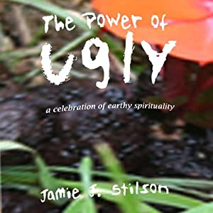 The Power of Ugly: A Celebration of Earthy Spirituality | [Jamie J. Stilson]
