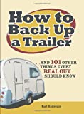 How to Back Up a Trailer: ...and 101 Other Things Every Real Guy Should Know