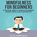 Mindfulness for Beginners: A Practical Guide to Living in the Moment, Reduce Stress & Live a Happier Life! Audiobook by G.D. Williams Narrated by Roger Nelson