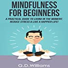 Mindfulness for Beginners: A Practical Guide to Living in the Moment, Reduce Stress & Live a Happier Life! Hörbuch von G.D. Williams Gesprochen von: Roger Nelson