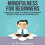 Mindfulness for Beginners: A Practical Guide to Living in the Moment, Reduce Stress & Live a Happier Life! | G.D. Williams